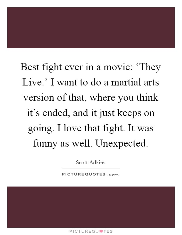 Best fight ever in a movie: 'They Live.' I want to do a martial arts version of that, where you think it's ended, and it just keeps on going. I love that fight. It was funny as well. Unexpected Picture Quote #1