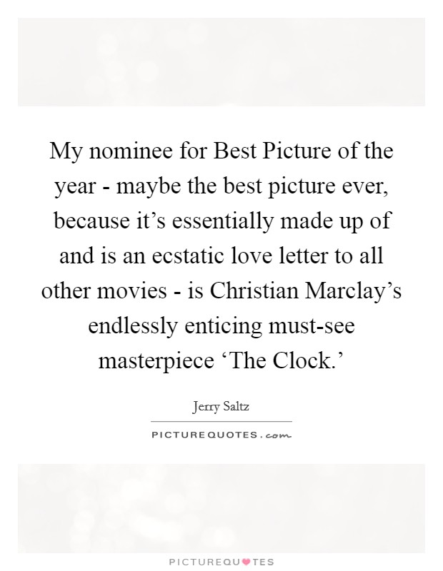 My nominee for Best Picture of the year - maybe the best picture ever, because it's essentially made up of and is an ecstatic love letter to all other movies - is Christian Marclay's endlessly enticing must-see masterpiece 'The Clock.' Picture Quote #1
