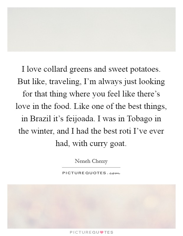 I love collard greens and sweet potatoes. But like, traveling, I'm always just looking for that thing where you feel like there's love in the food. Like one of the best things, in Brazil it's feijoada. I was in Tobago in the winter, and I had the best roti I've ever had, with curry goat Picture Quote #1
