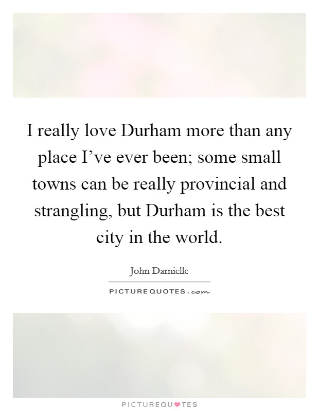 I Really Love Durham More Than Any Place I Ve Ever Been Some