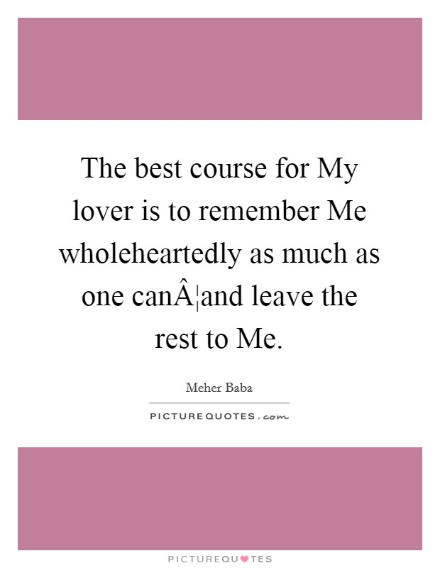 The best course for My lover is to remember Me wholeheartedly as much as one can¦and leave the rest to Me Picture Quote #1
