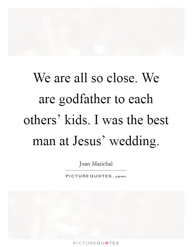 We are all so close. We are godfather to each others' kids. I was the best man at Jesus' wedding Picture Quote #1