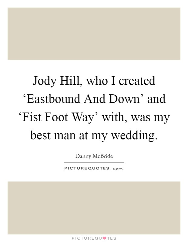 Jody Hill, who I created 'Eastbound And Down' and 'Fist Foot Way' with, was my best man at my wedding Picture Quote #1