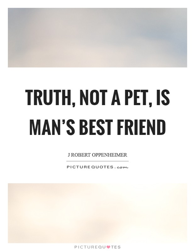 Truth, not a pet, is man's best friend Picture Quote #1