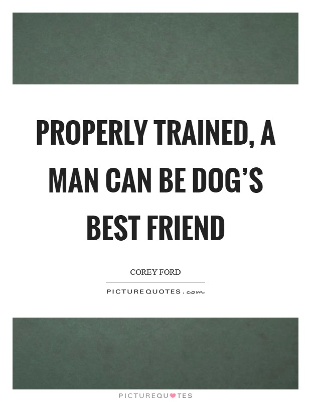 Properly trained, a man can be dog's best friend Picture Quote #1