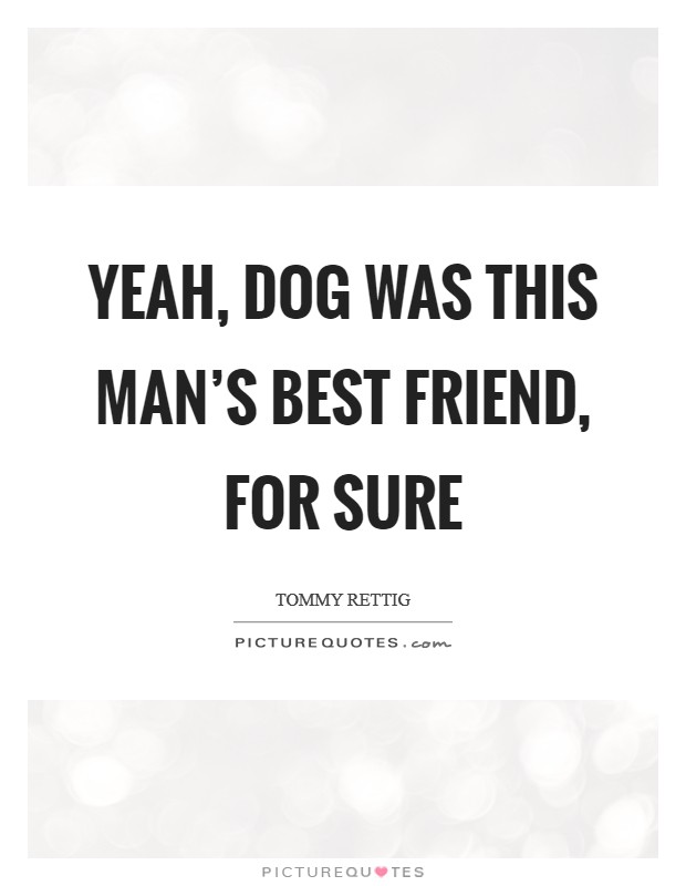 Yeah, dog was this man's best friend, for sure Picture Quote #1