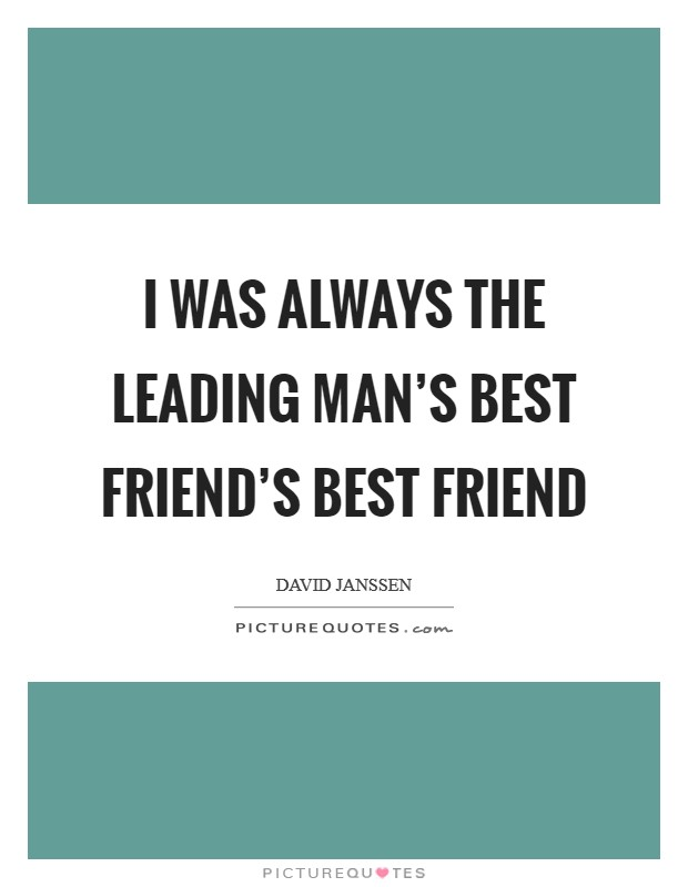 I was always the leading man's best friend's best friend Picture Quote #1