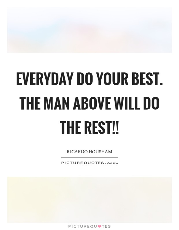 Everyday do your best. The man above will do the rest!! Picture Quote #1