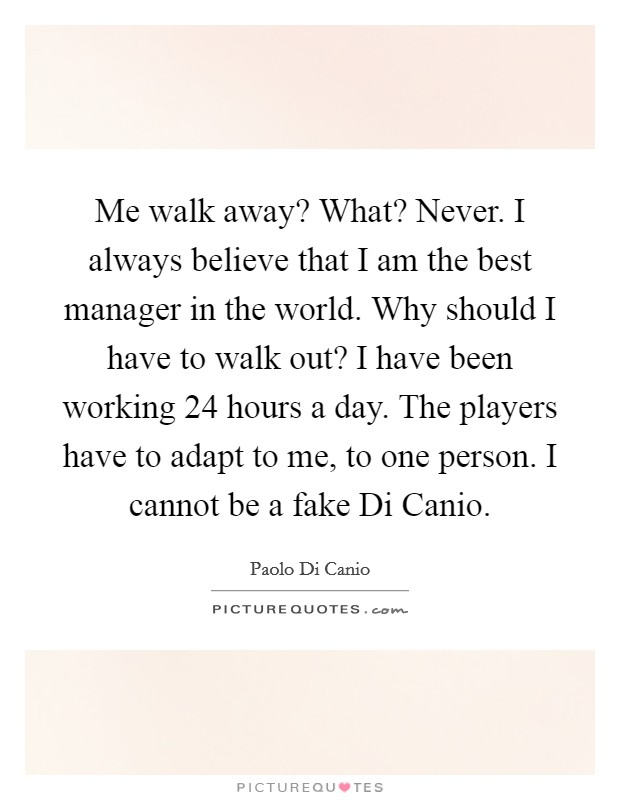 Me walk away? What? Never. I always believe that I am the best manager in the world. Why should I have to walk out? I have been working 24 hours a day. The players have to adapt to me, to one person. I cannot be a fake Di Canio. Picture Quote #1