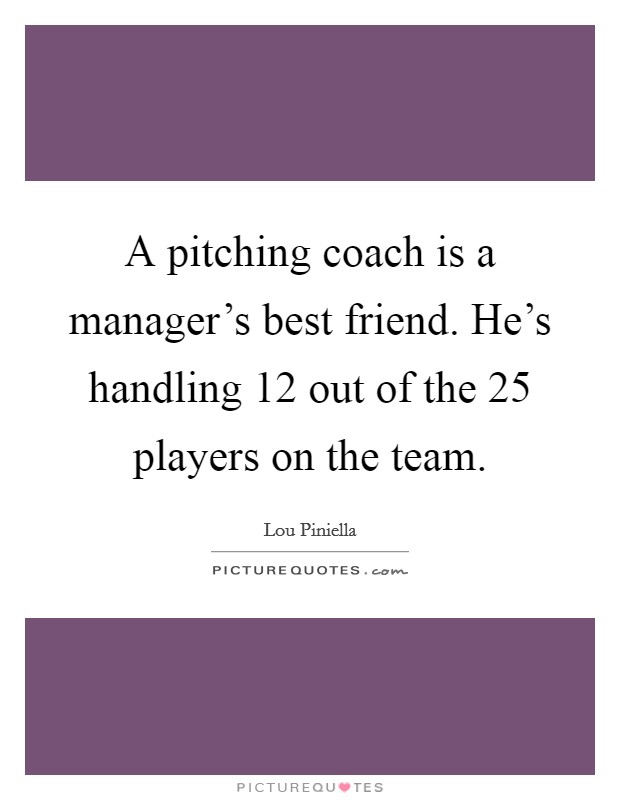 A pitching coach is a manager's best friend. He's handling 12 out of the 25 players on the team Picture Quote #1