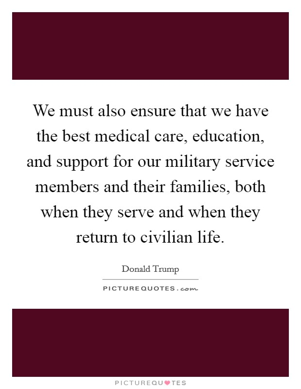 We must also ensure that we have the best medical care, education, and support for our military service members and their families, both when they serve and when they return to civilian life Picture Quote #1