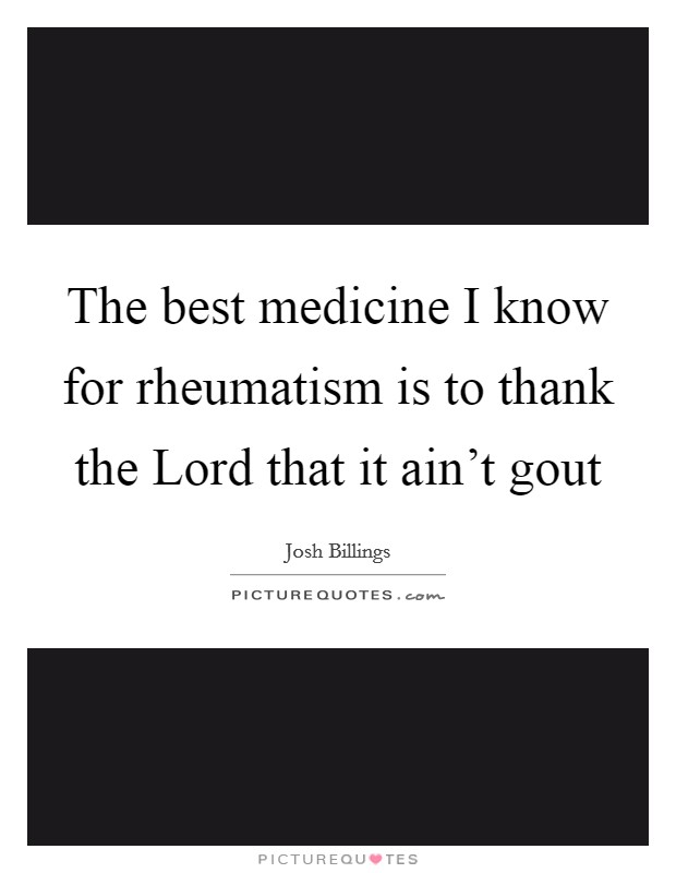 The best medicine I know for rheumatism is to thank the Lord that it ain't gout Picture Quote #1