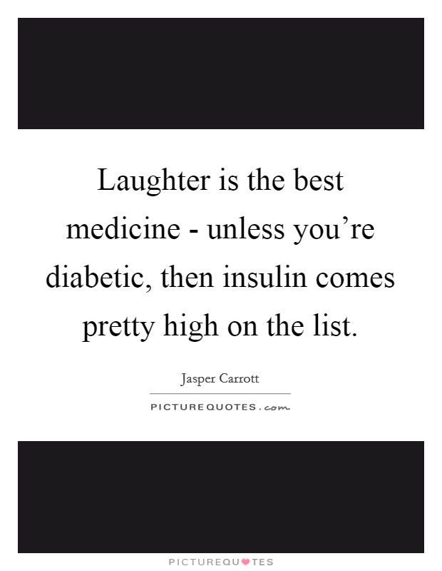 Laughter is the best medicine - unless you're diabetic, then insulin comes pretty high on the list Picture Quote #1