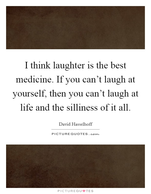 I think laughter is the best medicine. If you can't laugh at yourself, then you can't laugh at life and the silliness of it all Picture Quote #1