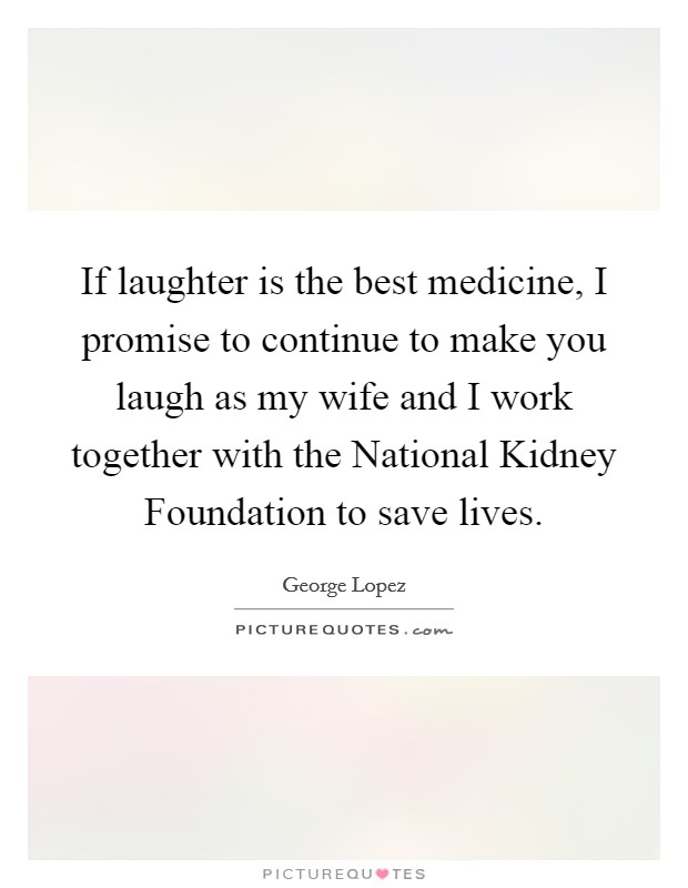 If laughter is the best medicine, I promise to continue to make you laugh as my wife and I work together with the National Kidney Foundation to save lives Picture Quote #1