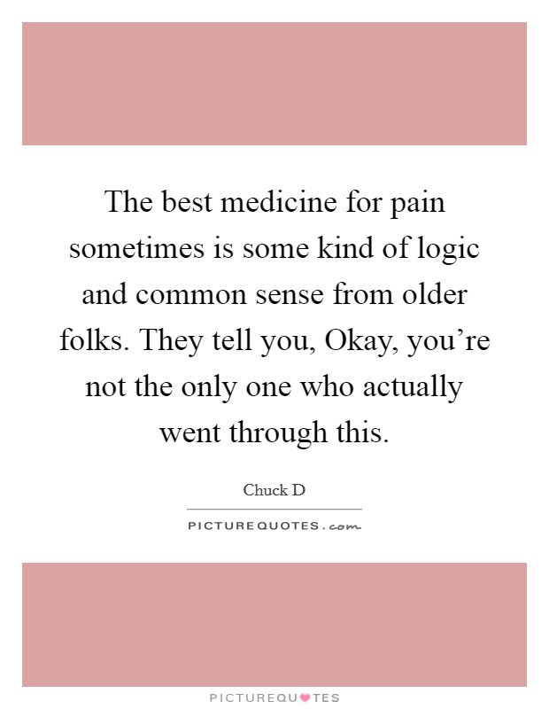 The best medicine for pain sometimes is some kind of logic and common sense from older folks. They tell you, Okay, you're not the only one who actually went through this Picture Quote #1
