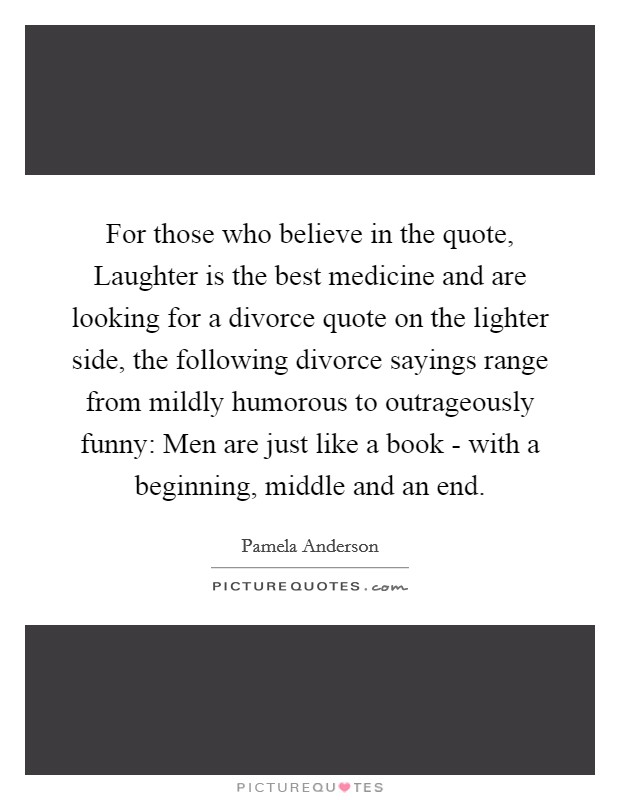 For those who believe in the quote, Laughter is the best medicine and are looking for a divorce quote on the lighter side, the following divorce sayings range from mildly humorous to outrageously funny: Men are just like a book - with a beginning, middle and an end Picture Quote #1