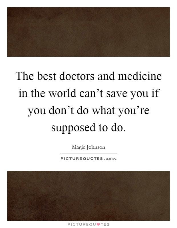 The best doctors and medicine in the world can't save you if you don't do what you're supposed to do Picture Quote #1