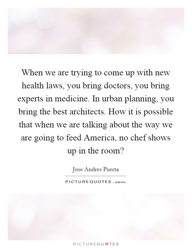 When we are trying to come up with new health laws, you bring doctors, you bring experts in medicine. In urban planning, you bring the best architects. How it is possible that when we are talking about the way we are going to feed America, no chef shows up in the room? Picture Quote #1