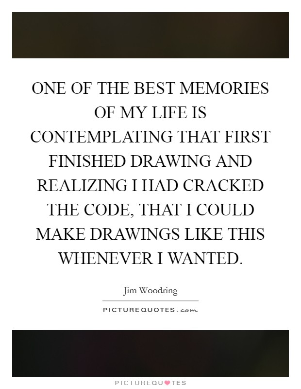 ONE OF THE BEST MEMORIES OF MY LIFE IS CONTEMPLATING THAT FIRST FINISHED DRAWING AND REALIZING I HAD CRACKED THE CODE, THAT I COULD MAKE DRAWINGS LIKE THIS WHENEVER I WANTED. Picture Quote #1