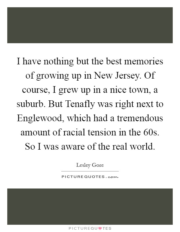 I have nothing but the best memories of growing up in New Jersey. Of course, I grew up in a nice town, a suburb. But Tenafly was right next to Englewood, which had a tremendous amount of racial tension in the  60s. So I was aware of the real world. Picture Quote #1