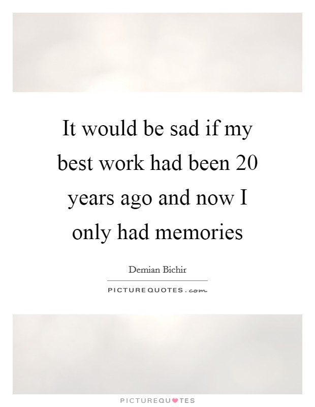 It would be sad if my best work had been 20 years ago and now I only had memories Picture Quote #1
