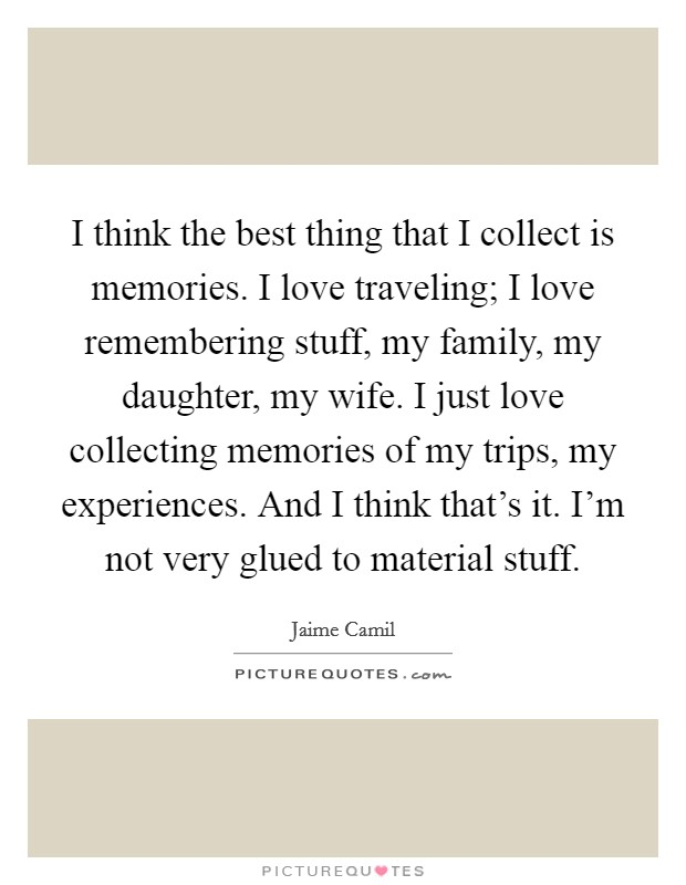 I think the best thing that I collect is memories. I love traveling; I love remembering stuff, my family, my daughter, my wife. I just love collecting memories of my trips, my experiences. And I think that's it. I'm not very glued to material stuff Picture Quote #1