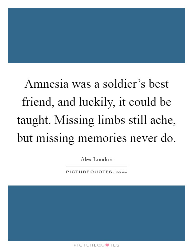 Amnesia was a soldier's best friend, and luckily, it could be taught. Missing limbs still ache, but missing memories never do Picture Quote #1