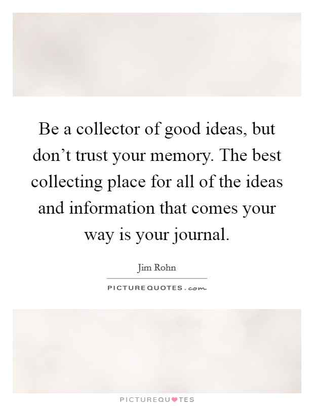 Be a collector of good ideas, but don't trust your memory. The best collecting place for all of the ideas and information that comes your way is your journal Picture Quote #1