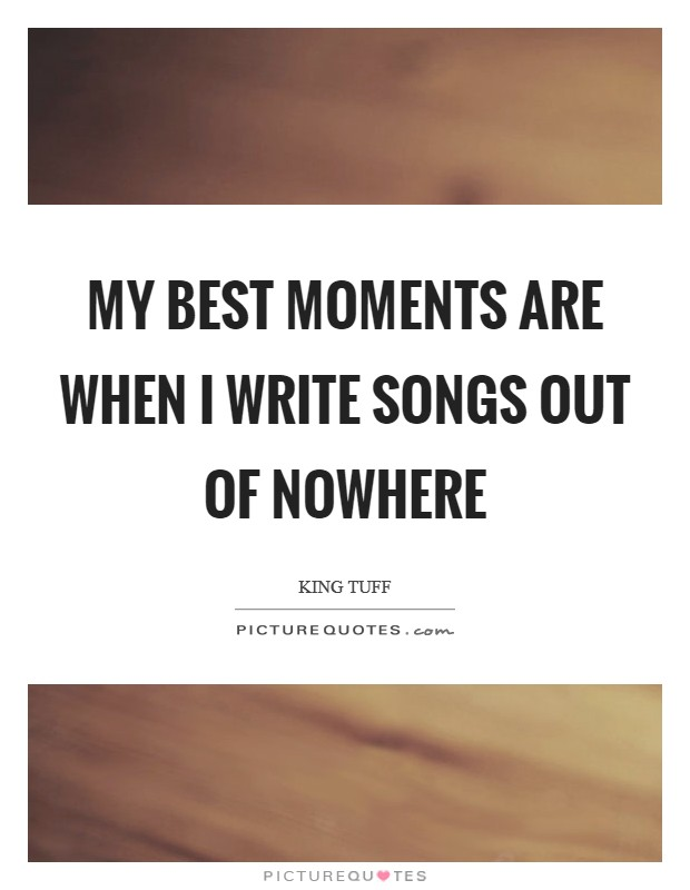 My best moments are when I write songs out of nowhere Picture Quote #1