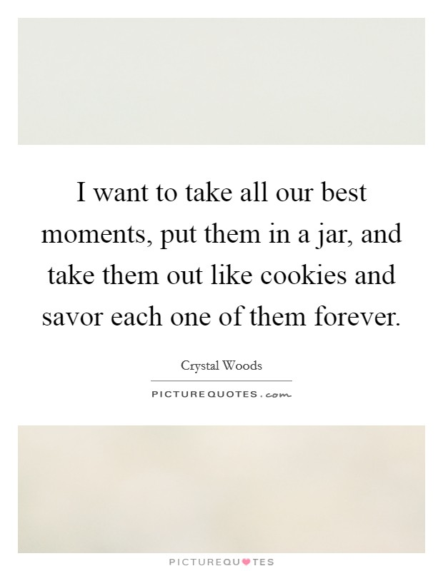 I want to take all our best moments, put them in a jar, and take them out like cookies and savor each one of them forever Picture Quote #1