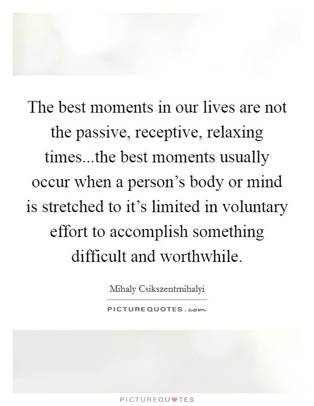 The best moments in our lives are not the passive, receptive, relaxing times...the best moments usually occur when a person's body or mind is stretched to it's limited in voluntary effort to accomplish something difficult and worthwhile Picture Quote #1