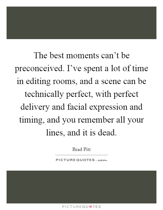 The best moments can't be preconceived. I've spent a lot of time in editing rooms, and a scene can be technically perfect, with perfect delivery and facial expression and timing, and you remember all your lines, and it is dead Picture Quote #1
