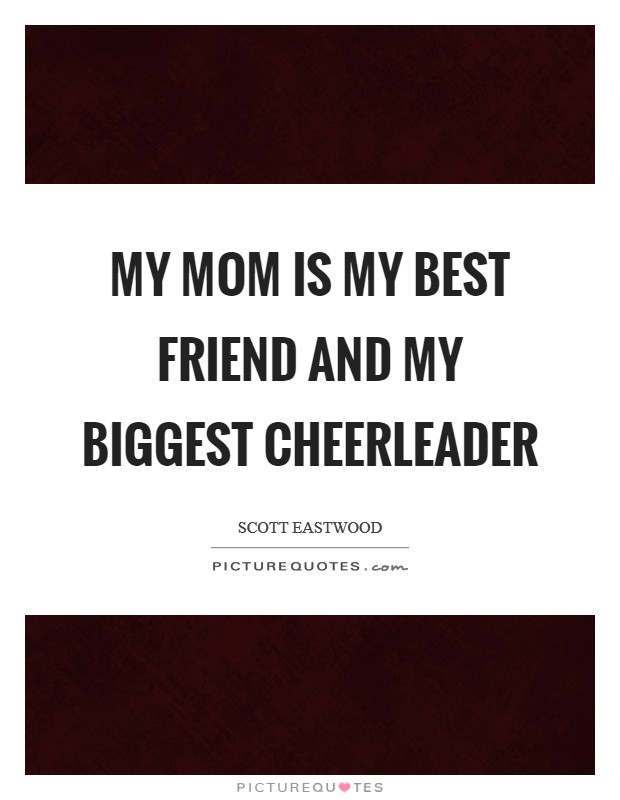 My mom is my best friend and my biggest cheerleader Picture Quote #1