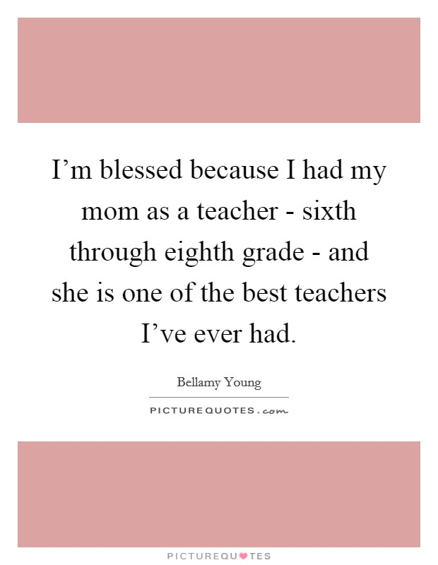 I'm blessed because I had my mom as a teacher - sixth through eighth grade - and she is one of the best teachers I've ever had Picture Quote #1