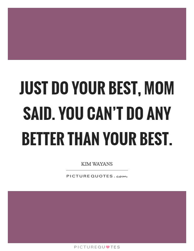 Just do your best, Mom said. You can't do any better than your best Picture Quote #1