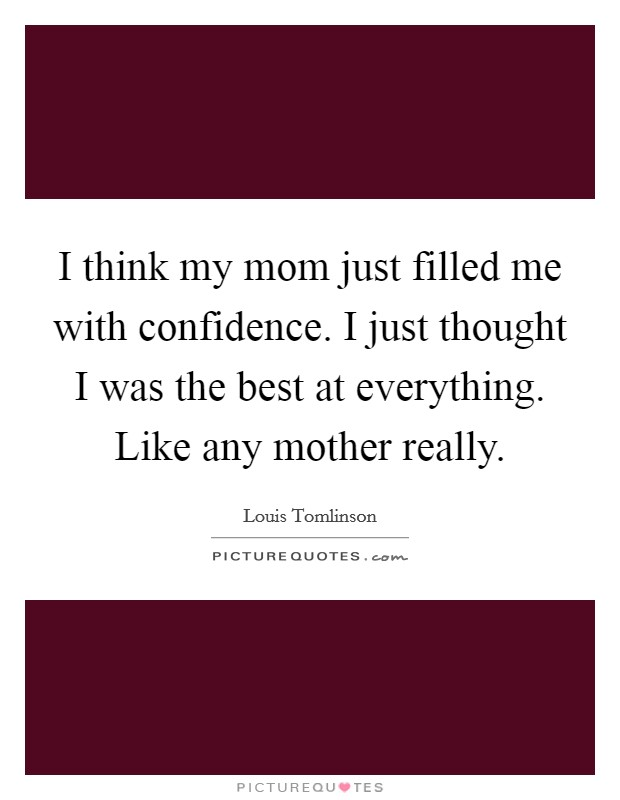 I think my mom just filled me with confidence. I just thought I was the best at everything. Like any mother really Picture Quote #1