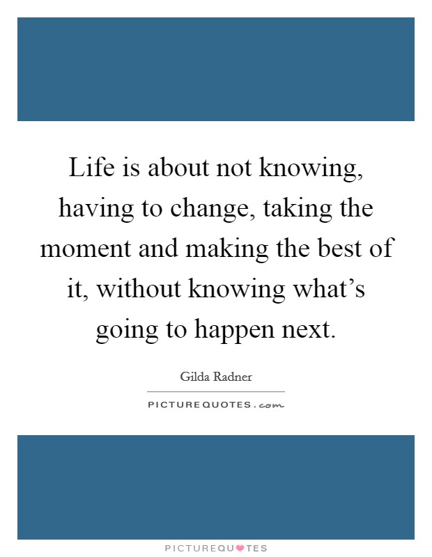 Life is about not knowing, having to change, taking the moment and making the best of it, without knowing what's going to happen next Picture Quote #1