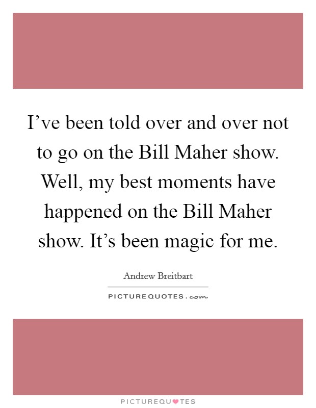 I've been told over and over not to go on the Bill Maher show. Well, my best moments have happened on the Bill Maher show. It's been magic for me Picture Quote #1