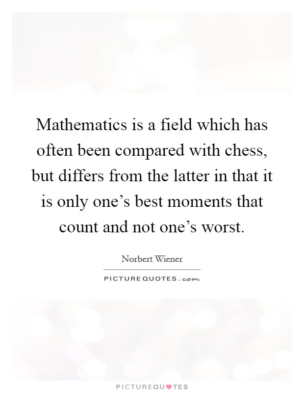 Mathematics is a field which has often been compared with chess, but differs from the latter in that it is only one's best moments that count and not one's worst Picture Quote #1