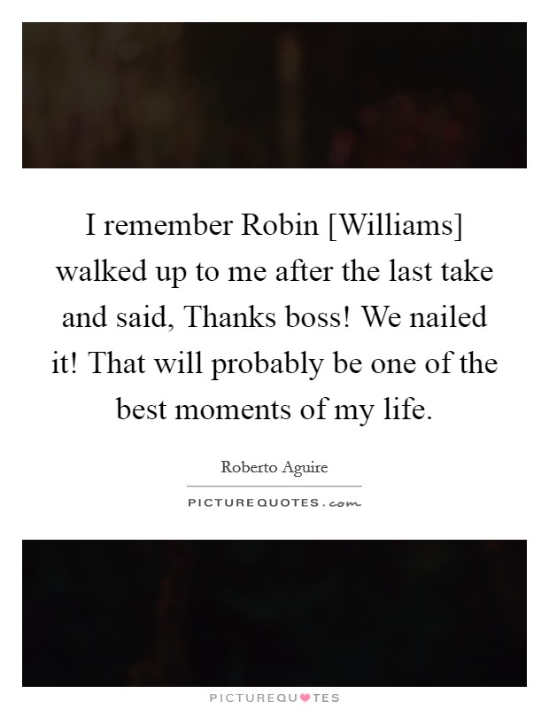 I remember Robin [Williams] walked up to me after the last take and said, Thanks boss! We nailed it! That will probably be one of the best moments of my life Picture Quote #1