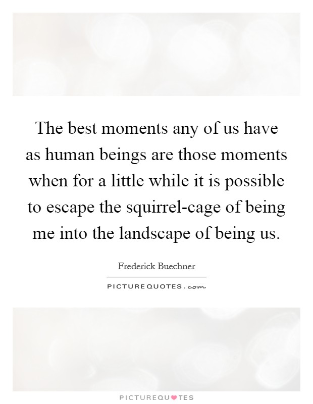 The best moments any of us have as human beings are those moments when for a little while it is possible to escape the squirrel-cage of being me into the landscape of being us Picture Quote #1