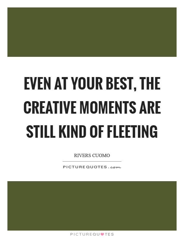 Even at your best, the creative moments are still kind of fleeting Picture Quote #1