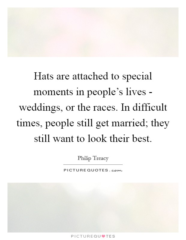 Hats are attached to special moments in people's lives - weddings, or the races. In difficult times, people still get married; they still want to look their best Picture Quote #1