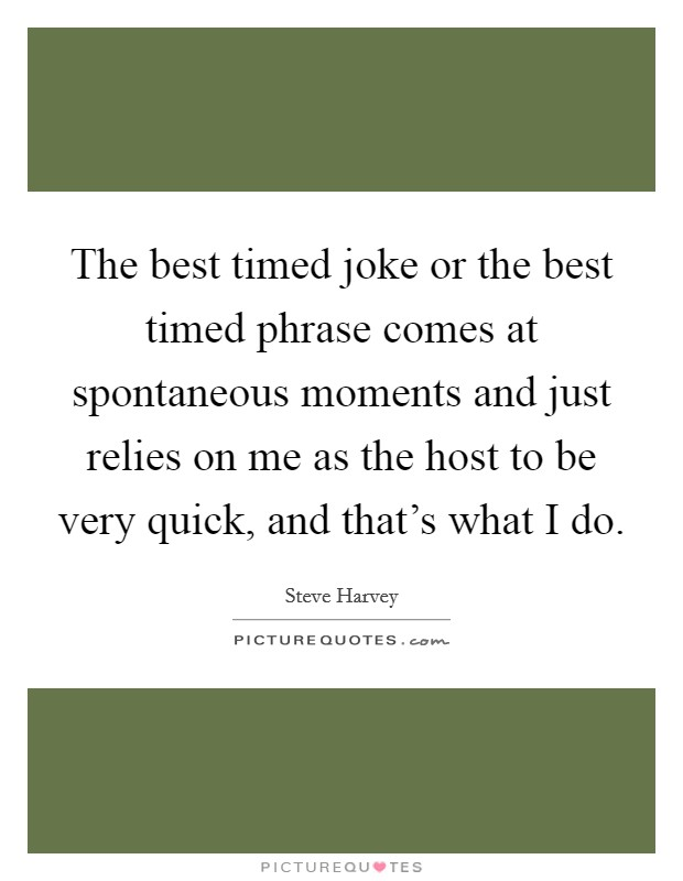 The best timed joke or the best timed phrase comes at spontaneous moments and just relies on me as the host to be very quick, and that's what I do Picture Quote #1