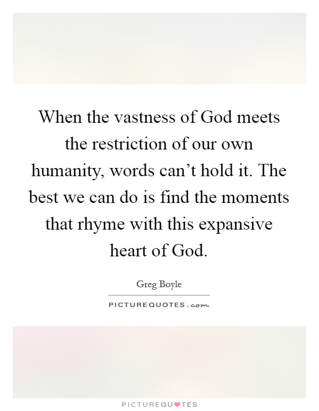 When the vastness of God meets the restriction of our own humanity, words can't hold it. The best we can do is find the moments that rhyme with this expansive heart of God Picture Quote #1