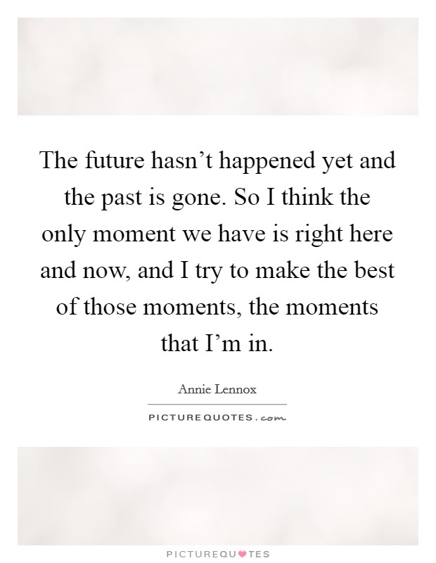 The future hasn't happened yet and the past is gone. So I think the only moment we have is right here and now, and I try to make the best of those moments, the moments that I'm in Picture Quote #1