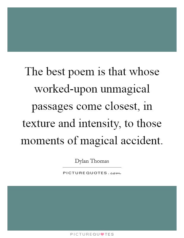 The best poem is that whose worked-upon unmagical passages come closest, in texture and intensity, to those moments of magical accident. Picture Quote #1