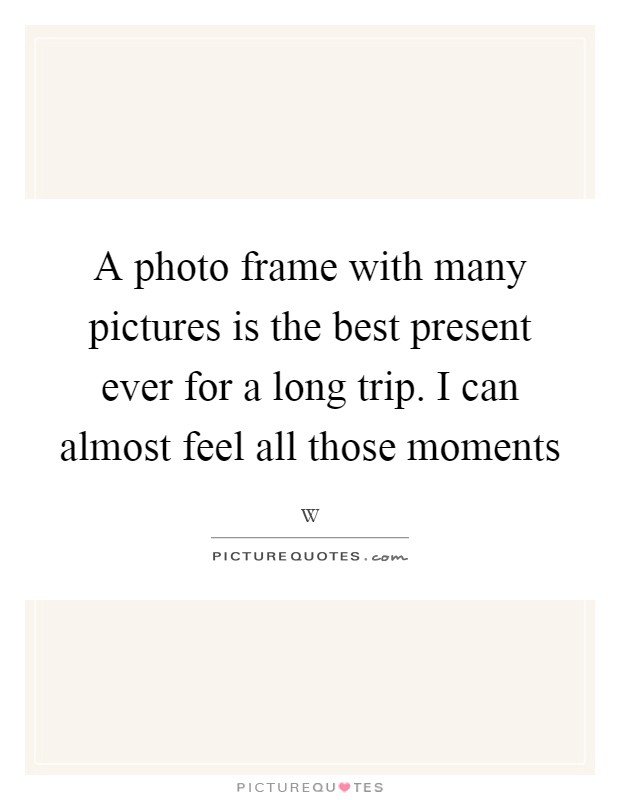A photo frame with many pictures is the best present ever for a long trip. I can almost feel all those moments Picture Quote #1