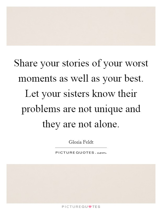 Share your stories of your worst moments as well as your best. Let your sisters know their problems are not unique and they are not alone. Picture Quote #1